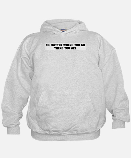 No matter where you go there  Hoody