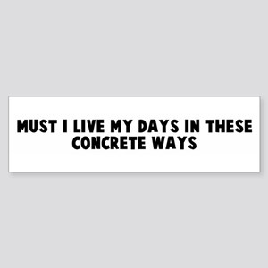 Must I live my days in these Bumper Sticker