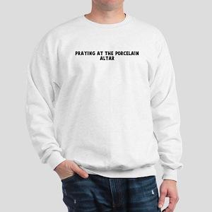 Praying at the porcelain alta Sweatshirt