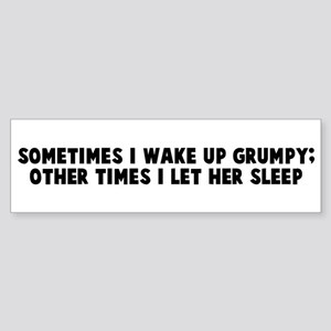 Sometimes I wake up grumpy ot Bumper Sticker