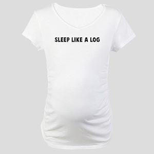 Sleep like a log Maternity T-Shirt