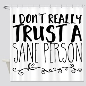 I don't really trust a sane person. Shower Curtain