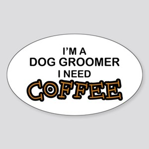 Dog Groomer Need Coffee Oval Sticker
