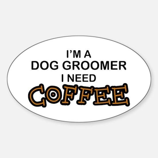 Dog Groomer Need Coffee Oval Decal