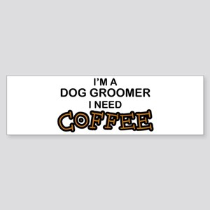 Dog Groomer Need Coffee Bumper Sticker