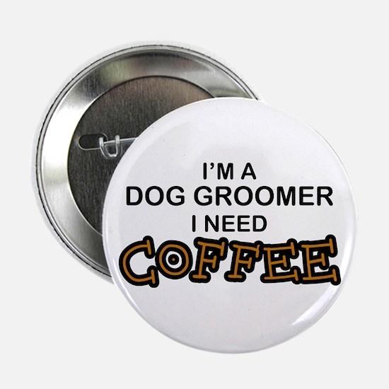 "Dog Groomer Need Coffee 2.25"" Button"