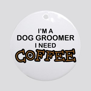Dog Groomer Need Coffee Ornament (Round)