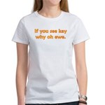 If you see Kay Women's T-Shirt