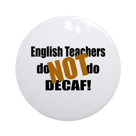 English Teachers Don't Do Decaf Ornament (Round)