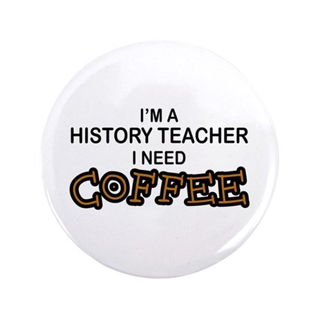 "History Teacher Need Coffee 3.5"" Button"