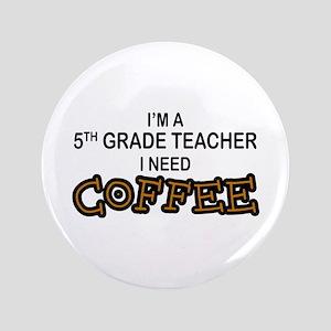 "5th Grade Teacher Need Coffee 3.5"" Button"
