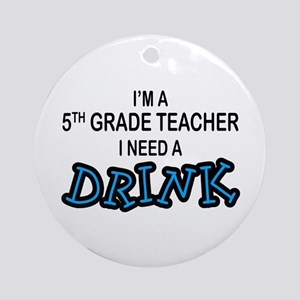 5th Grade Need a Drink Ornament (Round)