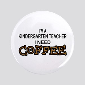 "Kndrgrtn Teacher Need Coffee 3.5"" Button"