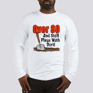 Over 80 Still Plays With Dirt Long Sleeve T-Shirt