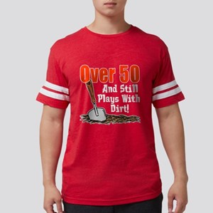 Over 50 Still Plays With Dirt T-Shirt