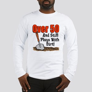 Over 50 Still Plays With Dirt Long Sleeve T-Shirt