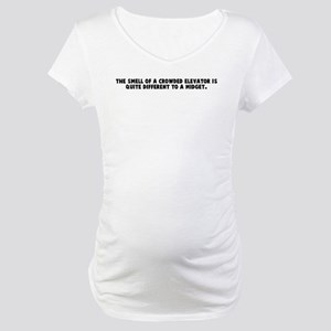 The smell of a crowded elevat Maternity T-Shirt