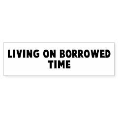 Living on borrowed time Bumper Bumper Sticker