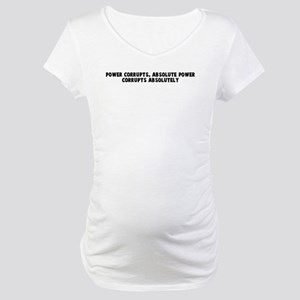 Power corrupts absolute power Maternity T-Shirt