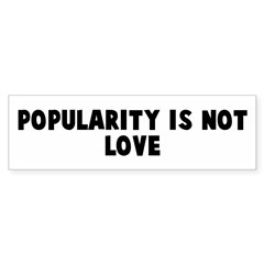 Popularity is not love Bumper Bumper Sticker