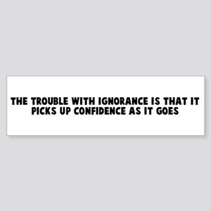 The trouble with ignorance is Bumper Sticker