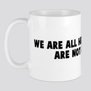 We are all here because we ar Mug