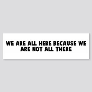 We are all here because we ar Bumper Sticker