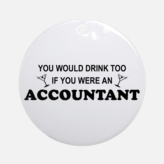 You'd Drink Too - Accountant Ornament (Round)