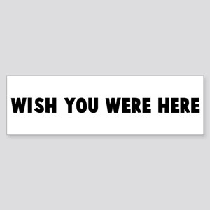Wish you were here Bumper Sticker