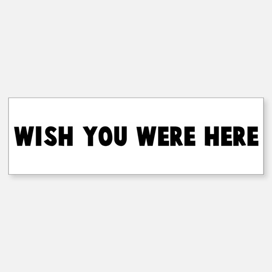 Wish you were here Bumper Bumper Bumper Sticker