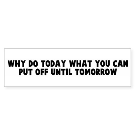 Why do today what you can put Bumper Sticker