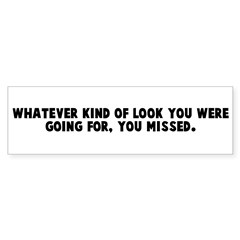 Whatever kind of look you wer Bumper Bumper Sticker