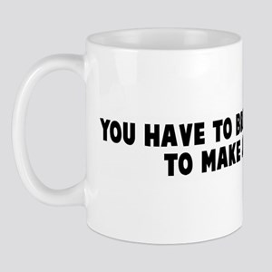You have to break a few eggs  Mug