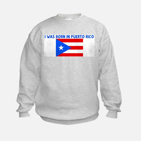 I WAS BORN IN PUERTO RICO Sweatshirt