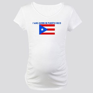 I WAS BORN IN PUERTO RICO Maternity T-Shirt