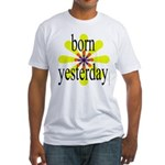 358. born yesterday.. Fitted T-Shirt