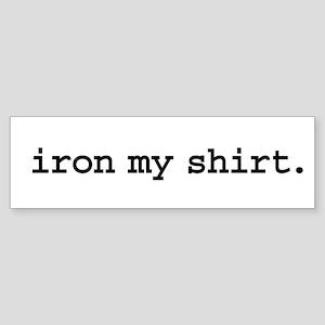 iron my shirt. Bumper Sticker
