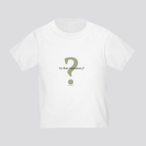 Is that necessary? Toddler T-Shirt