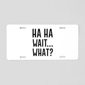 Ha Ha Wait What Aluminum License Plate