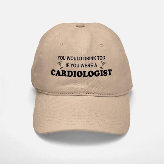 You'd Drink Too Cardiologist Baseball Baseball Cap