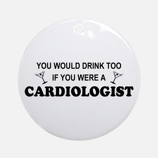You'd Drink Too Cardiologist Ornament (Round)