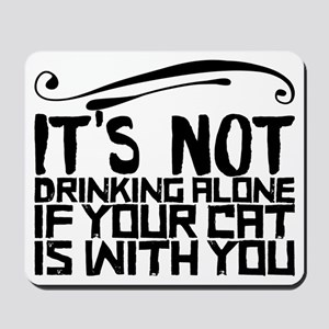 It's Not Drinking Alone if Your Cat Is W Mousepad