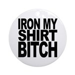 Iron My Shirt Bitch Ornament (Round)