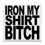 Iron My Shirt Bitch Tile Coaster
