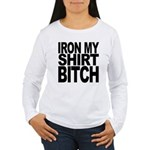 Iron My Shirt Bitch Women's Long Sleeve T-Shirt