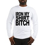 Iron My Shirt Bitch Long Sleeve T-Shirt