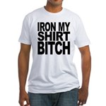 Iron My Shirt Bitch Fitted T-Shirt