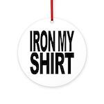 Iron My Shirt Ornament (Round)