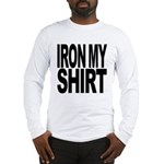 Iron My Shirt Long Sleeve T-Shirt
