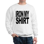 Iron My Shirt Sweatshirt